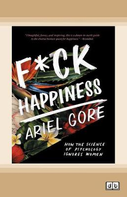 F*ck Happiness: How the Science of Psychology Ignores Women by Ariel Gore