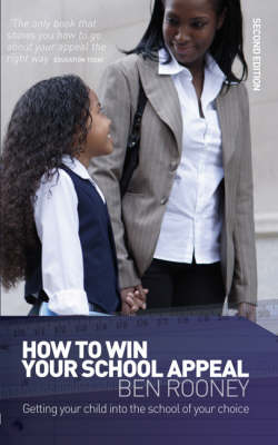 How to Win Your School Appeal: Getting Your Child into the School of Your Choice by Ben Rooney