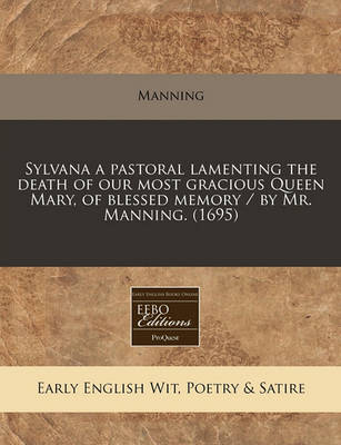 Sylvana a Pastoral Lamenting the Death of Our Most Gracious Queen Mary, of Blessed Memory / By Mr. Manning. (1695) by Manning