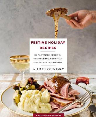 Festive Holiday Recipes: 103 Must-Make Dishes for Thanksgiving, Christmas, and New Year's Eve Everyone Will Love by Addie Gundry