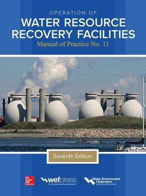 Operation of Water Resource Recovery Facilities, Manual of Practice No. 11, Seventh Edition by Water Environment Federation