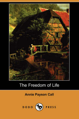 The Freedom of Life (Dodo Press) by Annie Payson Call