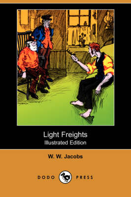 Light Freights (Illustrated Edition) (Dodo Press) by William Wymark Jacobs