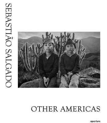 Sebastiao Salgado: Other Americas by Sebastiao Salgado