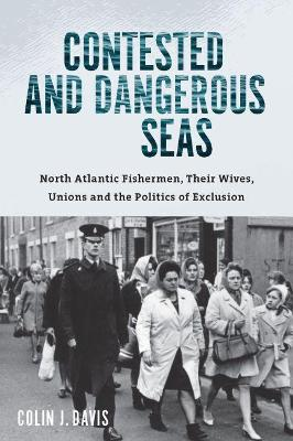 Contested and Dangerous Seas: North Atlantic Fishermen, Their Wives, Unions, and the Politics of Exclusion by Colin J. Davis