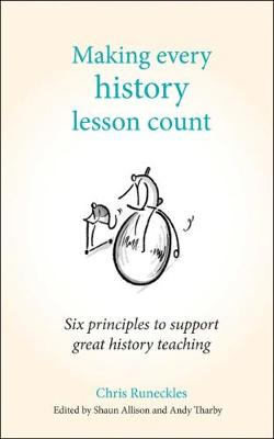 Making Every History Lesson Count: Six principles to support great history teaching by Andy Tharby