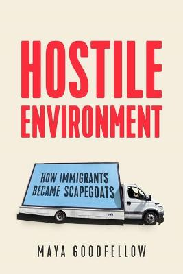 Hostile Environment: How Immigrants Become the Scapegoats by Maya Goodfellow
