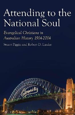 Attending to the National Soul: Evangelical Christians In Australian History, 1914-2014 by Stuart Piggin