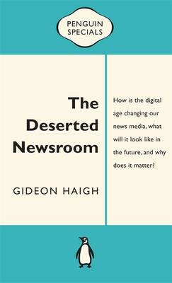 The Deserted Newsroom: Penguin Special by Gideon Haigh