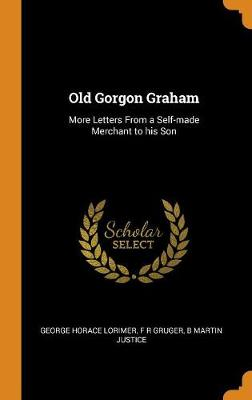 Old Gorgon Graham: More Letters from a Self-Made Merchant to His Son by George Horace Lorimer