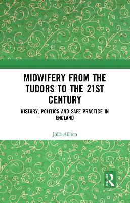 Midwifery from the Tudors to the 21st Century: History, Politics and Safe Practice in England by Julia Allison