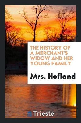 History of a Merchant's Widow and Her Young Family by Mrs Hofland