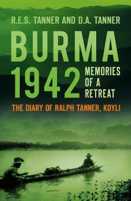 Burma 1942: Memoirs of a Retreat: The Diary of Ralph Tanner, KOYLI by R E S Tanner