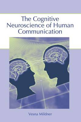 The Cognitive Neuroscience of Human Communication by Vesna Mildner