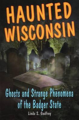 Haunted Wisconsin by Linda S. Godfrey