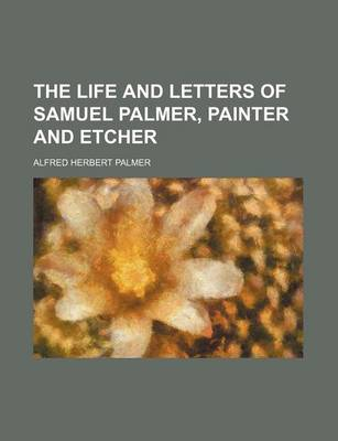 The Life and Letters of Samuel Palmer, Painter and Etcher by Alfred Herbert Palmer