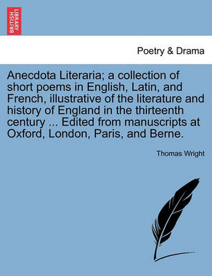 Anecdota Literaria; A Collection of Short Poems in English, Latin, and French, Illustrative of the Literature and History of England in the Thirteenth Century ... Edited from Manuscripts at Oxford, London, Paris, and Berne. by Thomas Wright