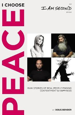 I Choose Peace: Raw Stories of Real People Finding Contentment and Happiness (An I Am Second Book) by Doug Bender