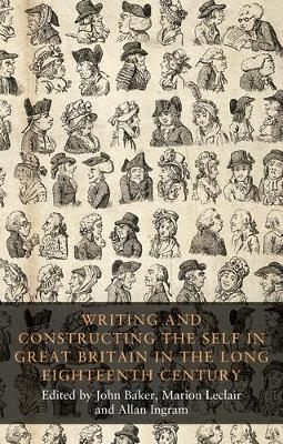 Writing and Constructing the Self in Great Britain in the Long Eighteenth Century by John Baker