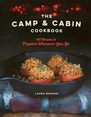 The Camp & Cabin Cookbook - 100 Recipes to Prepare Wherever You Go by Laura Bashar