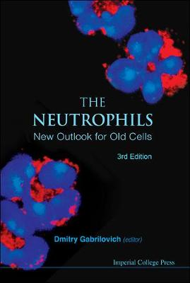 Neutrophils, The: New Outlook For Old Cells (3rd Edition) by Dmitry I Gabrilovich