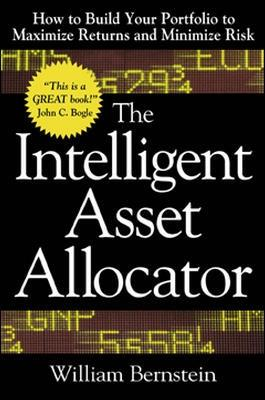The Intelligent Asset Allocator: How to Build Your Portfolio to Maximize Returns and Minimize Risk by William J. Bernstein