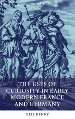 The Uses of Curiosity in Early Modern France and Germany by Neil Kenny