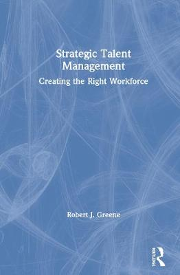 Strategic Talent Management: Creating the Right Workforce by Robert J. Greene