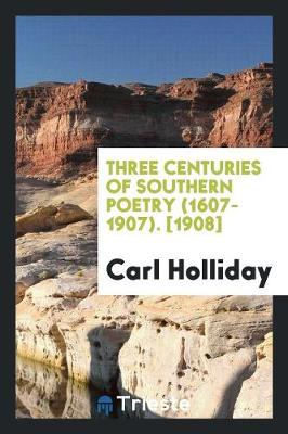 Three Centuries of Southern Poetry (1607-1907). [1908] by Carl Holliday
