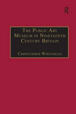 The Public Art Museum in Nineteenth Century Britain by Christopher Whitehead