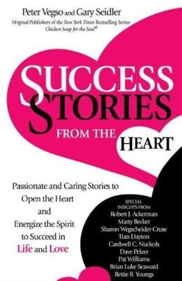 Success Stories from the Heart: Passionate and Caring Stories to Open the Heart and Energize the Spirit to Succeed in Life and Love by Gary Seidler