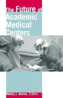 Future of Academic Medical Centers by Henry Aaron