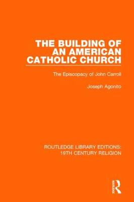 The The Building of an American Catholic Church: The Episcopacy of John Carroll by Joseph Agonito