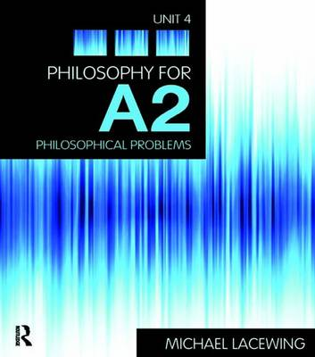 Philosophy for A2: Unit 4: Philosophical Problems, 2008 AQA Syllabus by Michael Lacewing