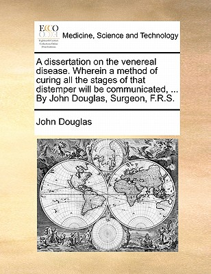 A Dissertation on the Venereal Disease. Wherein a Method of Curing All the Stages of That Distemper Will Be Communicated, ... by John Douglas, Surgeon, F.R.S. book