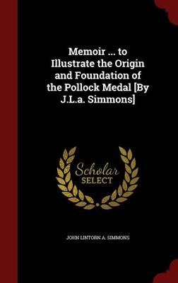 Memoir ... to Illustrate the Origin and Foundation of the Pollock Medal [By J.L.A. Simmons] by A. John Simmons