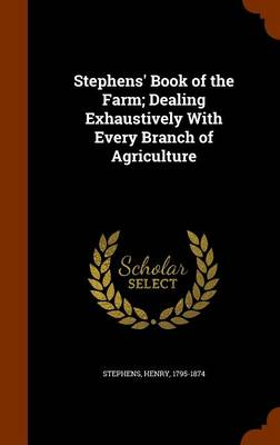 Stephens' Book of the Farm; Dealing Exhaustively with Every Branch of Agriculture by Henry Stephens