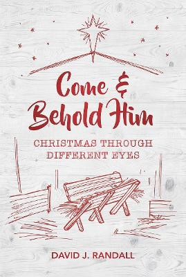 Come and Behold Him: Christmas Through Different Eyes by David J. Randall