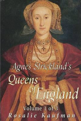 Agnes Strickland's Queens of England Volume 1 of 3 (Illustrated) by Rosalie Kaufman
