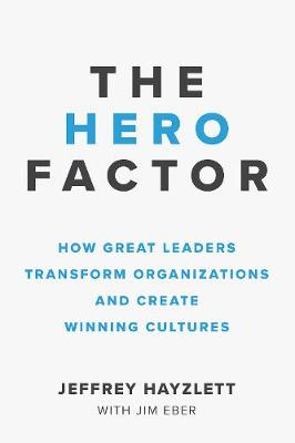 The Hero Factor: How Great Leaders Transform Organizations and Create Winning Cultures book