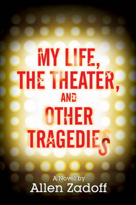 My Life, The Theatre And Other Tragedies by Allen Zadoff