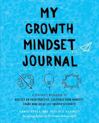 My Growth Mindset Journal: A Teacher's Workbook to Reflect on Your Practice, Cultivate Your Mindset, Spark New Ideas and Inspire Students by Annie Brock