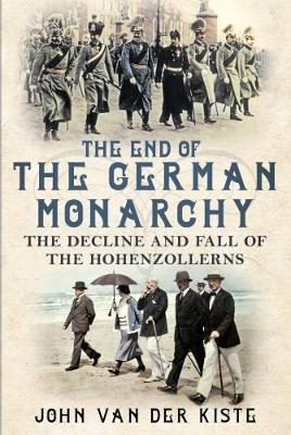 The End of the German Monarchy by John van der Kiste