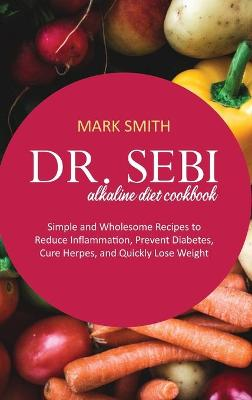 Dr Sebi Alkaline Diet Cookbook: Simple and Wholesome Recipes to Reduce Inflammation, Prevent Diabetes, Cure Herpes, and Quickly Lose Weight by Mark Smith
