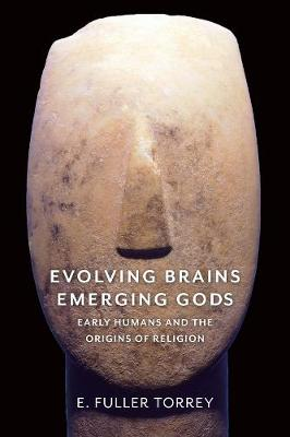 Evolving Brains, Emerging Gods: Early Humans and the Origins of Religion by E. Fuller Torrey