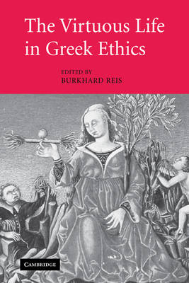 The Virtuous Life in Greek Ethics by Burkhard Reis