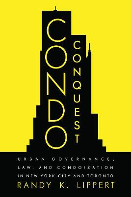 Condo Conquest: Urban Governance, Law, and Condoization in New York City and Toronto by Randy K. Lippert