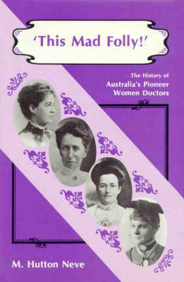This Mad Folly: History of Australia's Pioneer Women Doctors by M.Hutton Neve