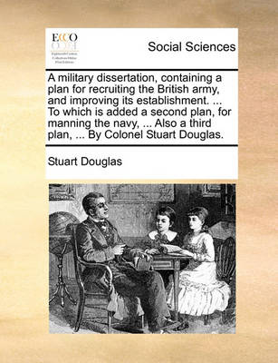 A Military Dissertation, Containing a Plan for Recruiting the British Army, and Improving Its Establishment. ... to Which Is Added a Second Plan, for Manning the Navy, ... Also a Third Plan, ... by Colonel Stuart Douglas. by Stuart Douglas