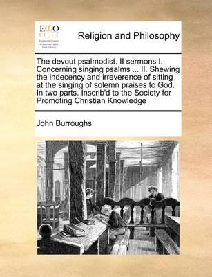 The Devout Psalmodist. II Sermons I. Concerning Singing Psalms ... II. Shewing the Indecency and Irreverence of Sitting at the Singing of Solemn Praises to God. in Two Parts. Inscrib'd to the Society for Promoting Christian Knowledge by John Burroughs